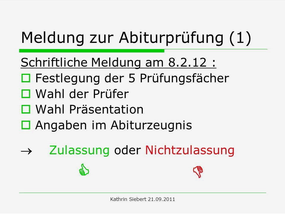 Kathrin Siebert 21.09.2011 Meldung zur Abiturprüfung (1) Schriftliche Meldung am 8.2.12 : Festlegung der 5 Prüfungsfächer Wahl der Prüfer Wahl Präsent