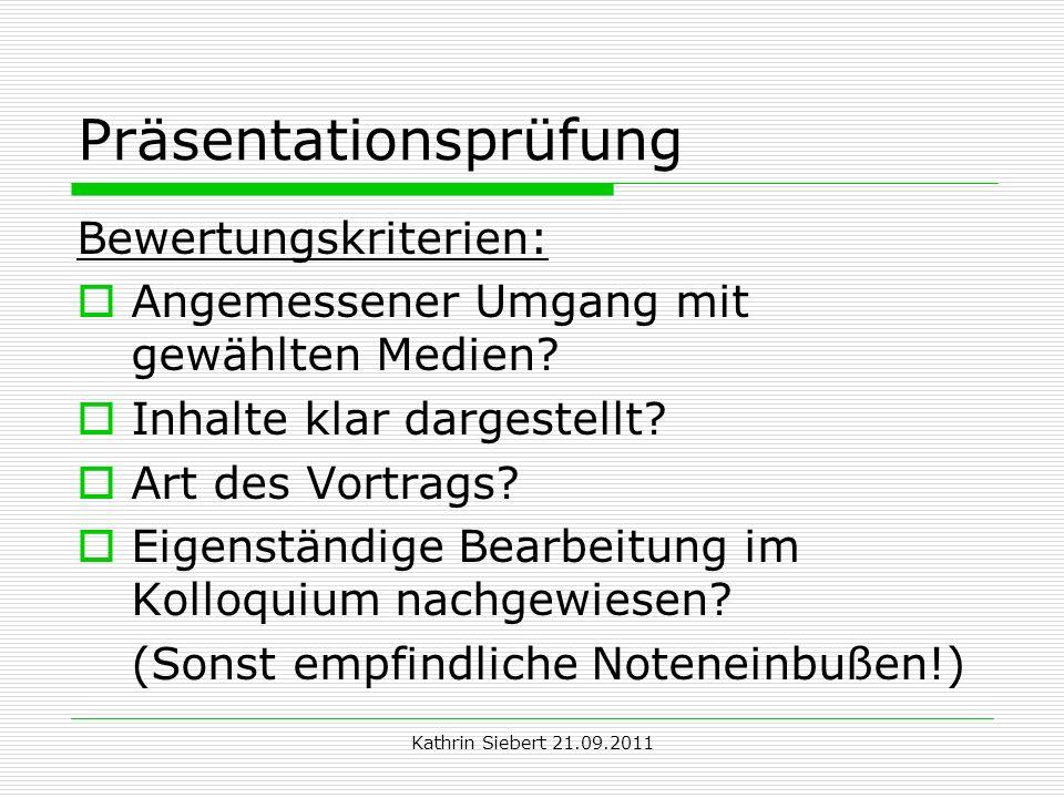 Kathrin Siebert 21.09.2011 Präsentationsprüfung Bewertungskriterien: Angemessener Umgang mit gewählten Medien? Inhalte klar dargestellt? Art des Vortr