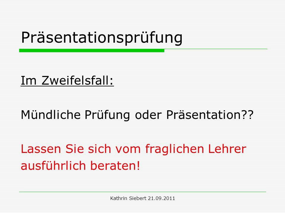 Kathrin Siebert 21.09.2011 Präsentationsprüfung Im Zweifelsfall: Mündliche Prüfung oder Präsentation?? Lassen Sie sich vom fraglichen Lehrer ausführli
