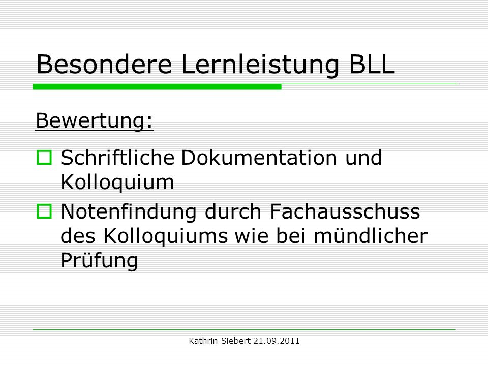 Kathrin Siebert 21.09.2011 Besondere Lernleistung BLL Bewertung: Schriftliche Dokumentation und Kolloquium Notenfindung durch Fachausschuss des Kolloq