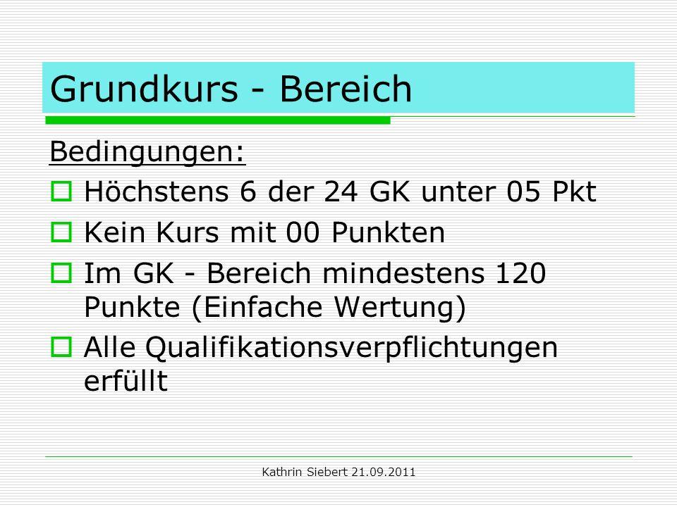 Kathrin Siebert 21.09.2011 Grundkurs - Bereich Bedingungen: Höchstens 6 der 24 GK unter 05 Pkt Kein Kurs mit 00 Punkten Im GK - Bereich mindestens 120
