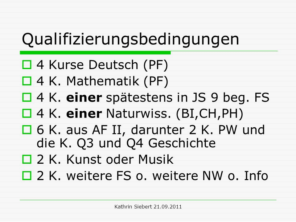 Kathrin Siebert 21.09.2011 Qualifizierungsbedingungen 4 Kurse Deutsch (PF) 4 K. Mathematik (PF) 4 K. einer spätestens in JS 9 beg. FS 4 K. einer Natur