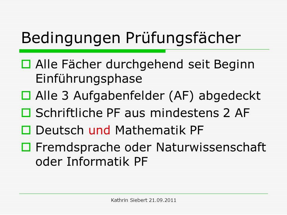 Kathrin Siebert 21.09.2011 Bedingungen Prüfungsfächer Alle Fächer durchgehend seit Beginn Einführungsphase Alle 3 Aufgabenfelder (AF) abgedeckt Schrif