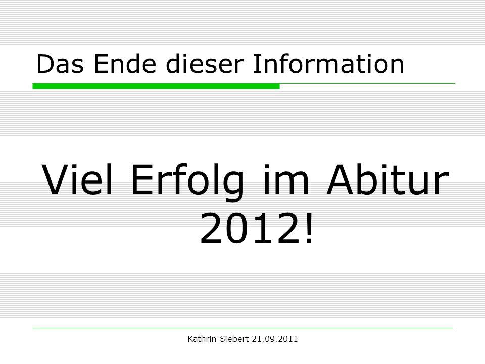 Kathrin Siebert 21.09.2011 Das Ende dieser Information Viel Erfolg im Abitur 2012!