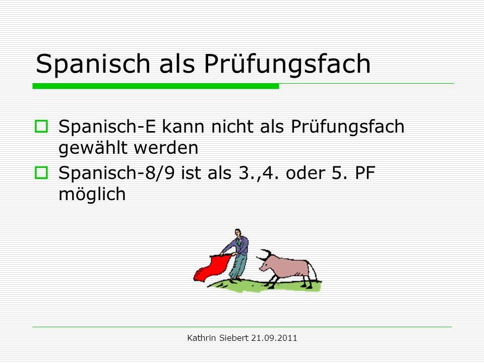 Kathrin Siebert 21.09.2011 Spanisch als Prüfungsfach Spanisch-E kann nicht als Prüfungsfach gewählt werden Spanisch-8/9 ist als 3.,4. oder 5. PF mögli