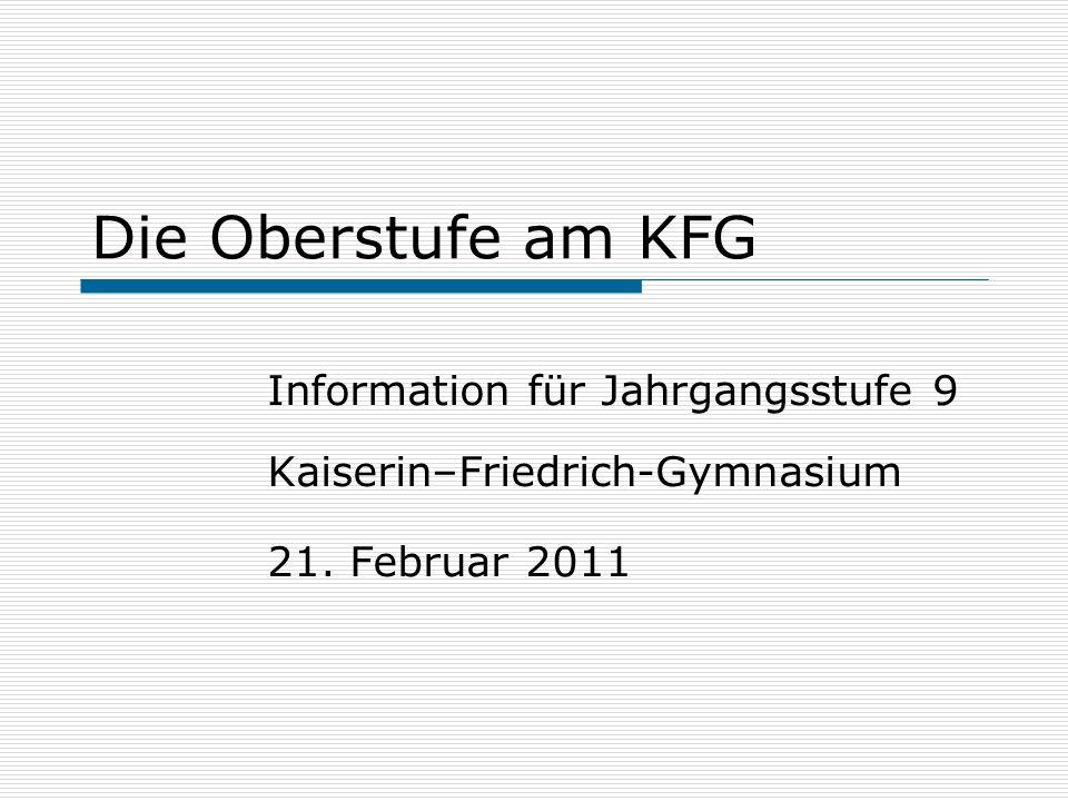 Die Oberstufe am KFG Information für Jahrgangsstufe 9 Kaiserin–Friedrich-Gymnasium 21. Februar 2011
