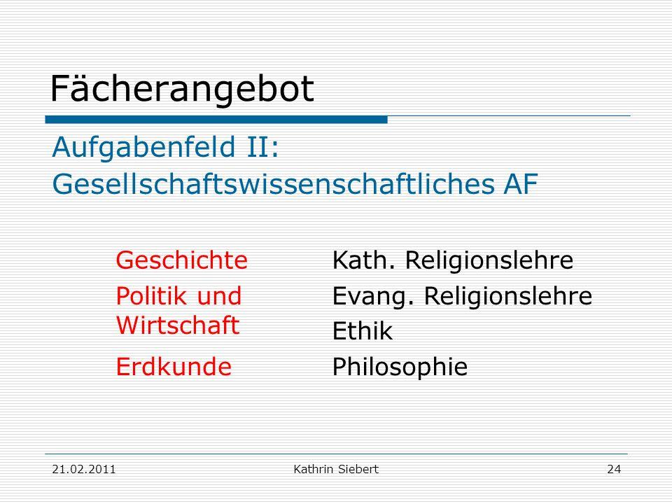 21.02.2011Kathrin Siebert24 Fächerangebot Aufgabenfeld II: Gesellschaftswissenschaftliches AF GeschichteKath. Religionslehre Politik und Wirtschaft Ev