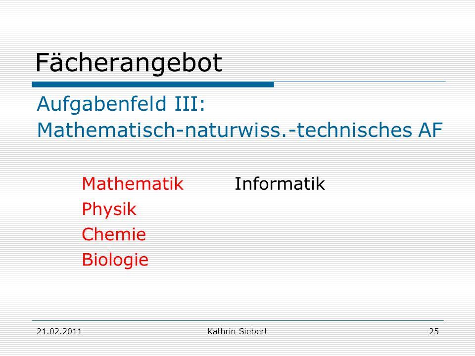 21.02.2011Kathrin Siebert25 Fächerangebot Aufgabenfeld III: Mathematisch-naturwiss.-technisches AF MathematikInformatik Physik Chemie Biologie