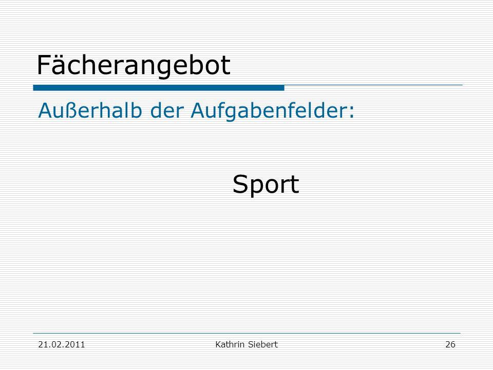 21.02.2011Kathrin Siebert26 Fächerangebot Außerhalb der Aufgabenfelder: Sport