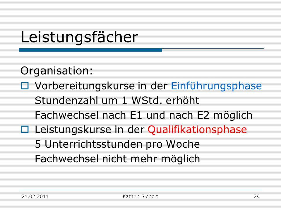 21.02.2011Kathrin Siebert29 Leistungsfächer Organisation: Vorbereitungskurse in der Einführungsphase Stundenzahl um 1 WStd. erhöht Fachwechsel nach E1