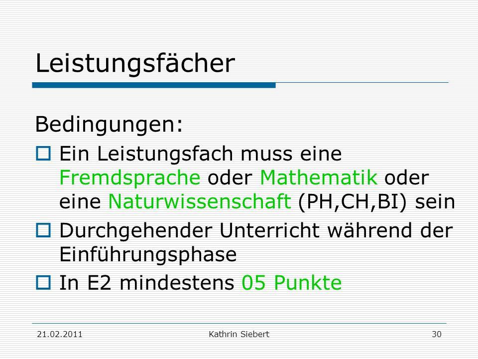 21.02.2011Kathrin Siebert30 Leistungsfächer Bedingungen: Ein Leistungsfach muss eine Fremdsprache oder Mathematik oder eine Naturwissenschaft (PH,CH,B