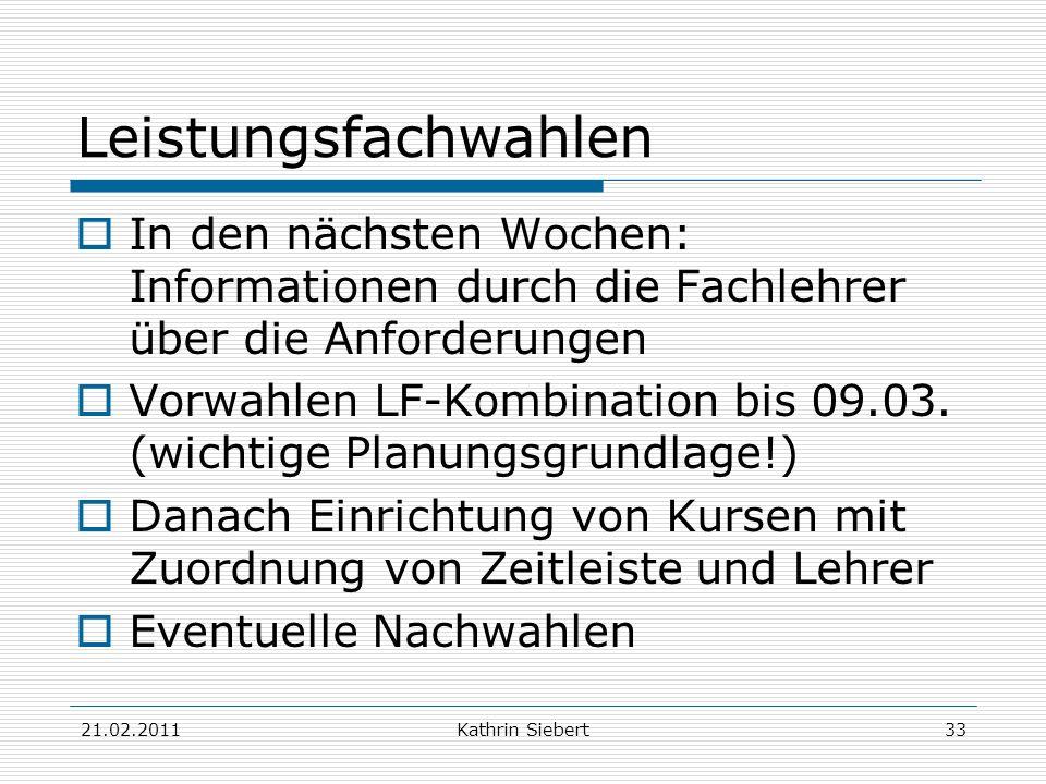 21.02.2011Kathrin Siebert33 Leistungsfachwahlen In den nächsten Wochen: Informationen durch die Fachlehrer über die Anforderungen Vorwahlen LF-Kombina
