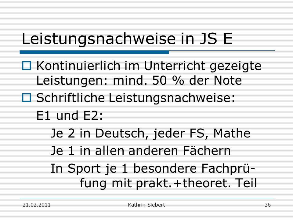 21.02.2011Kathrin Siebert36 Leistungsnachweise in JS E Kontinuierlich im Unterricht gezeigte Leistungen: mind. 50 % der Note Schriftliche Leistungsnac