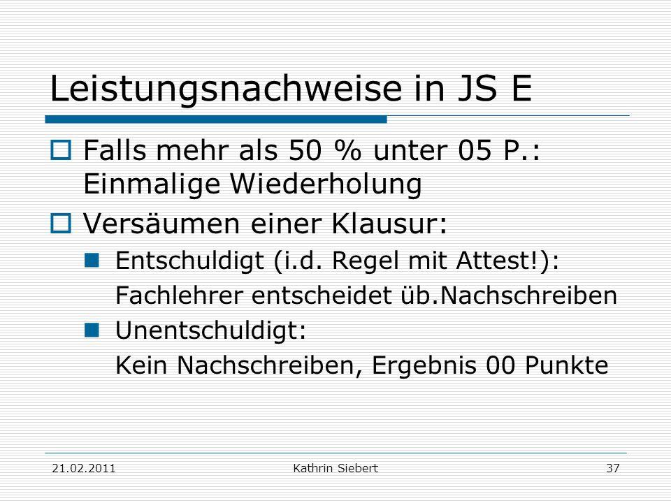 21.02.2011Kathrin Siebert37 Leistungsnachweise in JS E Falls mehr als 50 % unter 05 P.: Einmalige Wiederholung Versäumen einer Klausur: Entschuldigt (