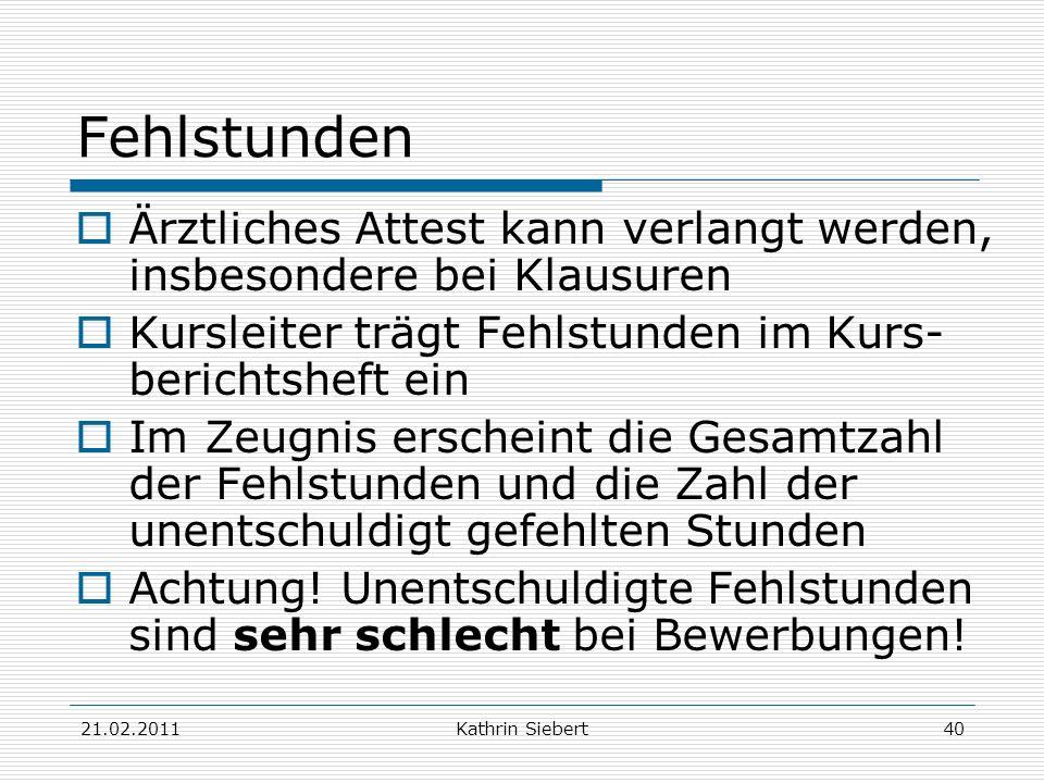 21.02.2011Kathrin Siebert40 Fehlstunden Ärztliches Attest kann verlangt werden, insbesondere bei Klausuren Kursleiter trägt Fehlstunden im Kurs- beric