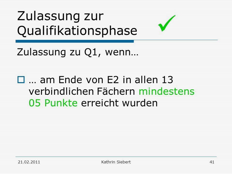 21.02.2011Kathrin Siebert41 Zulassung zur Qualifikationsphase Zulassung zu Q1, wenn… … am Ende von E2 in allen 13 verbindlichen Fächern mindestens 05