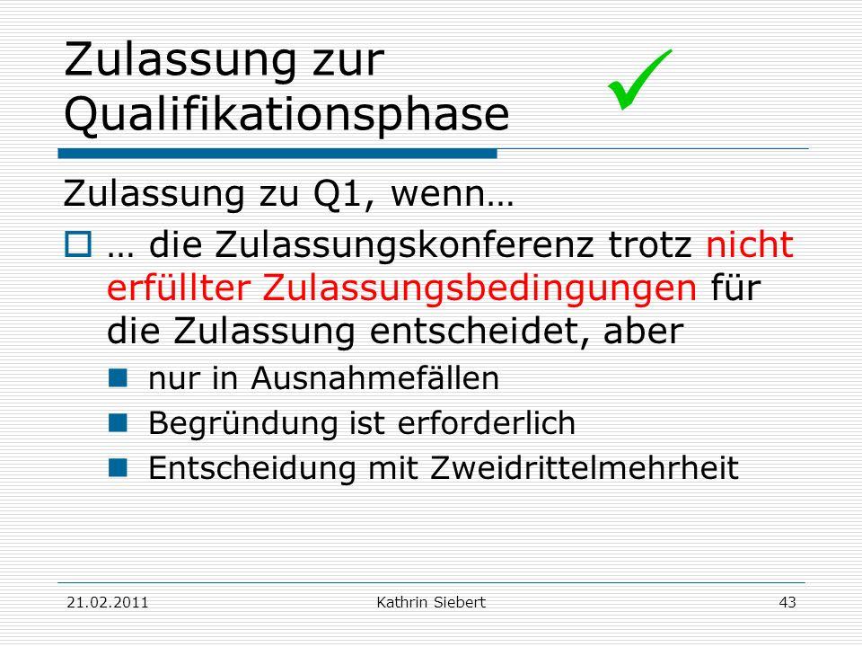 21.02.2011Kathrin Siebert43 Zulassung zur Qualifikationsphase Zulassung zu Q1, wenn… … die Zulassungskonferenz trotz nicht erfüllter Zulassungsbedingu