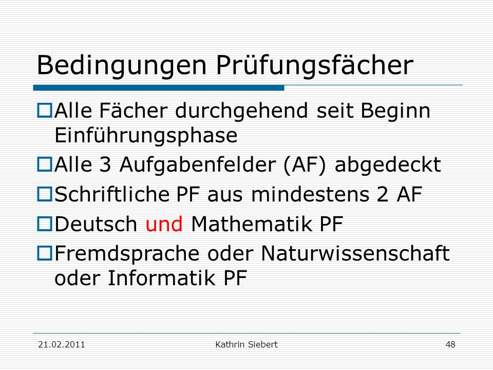 21.02.2011Kathrin Siebert48 Bedingungen Prüfungsfächer Alle Fächer durchgehend seit Beginn Einführungsphase Alle 3 Aufgabenfelder (AF) abgedeckt Schri