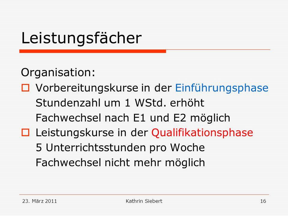23. März 2011Kathrin Siebert16 Leistungsfächer Organisation: Vorbereitungskurse in der Einführungsphase Stundenzahl um 1 WStd. erhöht Fachwechsel nach