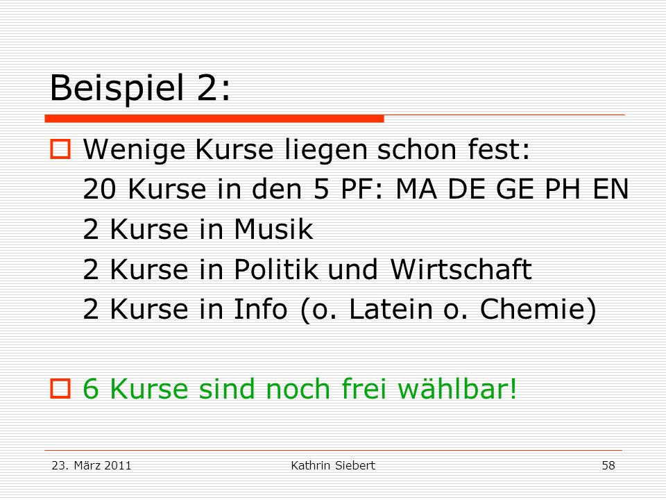 23. März 2011Kathrin Siebert58 Beispiel 2: Wenige Kurse liegen schon fest: 20 Kurse in den 5 PF: MA DE GE PH EN 2 Kurse in Musik 2 Kurse in Politik un