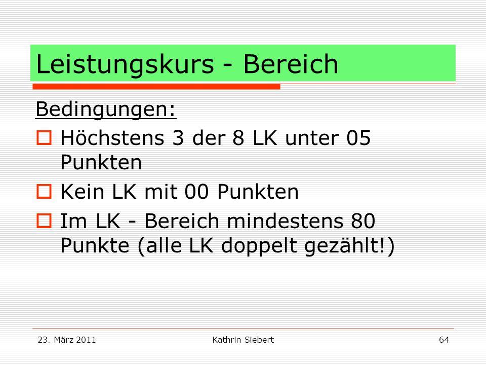 23. März 2011Kathrin Siebert64 Leistungskurs - Bereich Bedingungen: Höchstens 3 der 8 LK unter 05 Punkten Kein LK mit 00 Punkten Im LK - Bereich minde