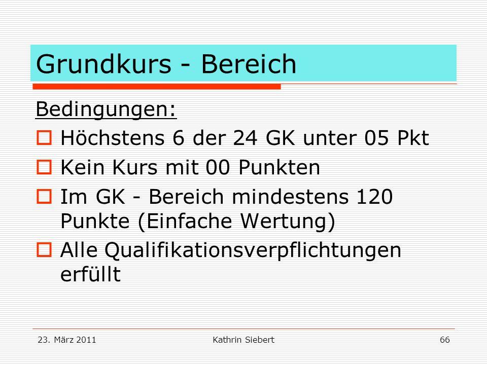 23. März 2011Kathrin Siebert66 Grundkurs - Bereich Bedingungen: Höchstens 6 der 24 GK unter 05 Pkt Kein Kurs mit 00 Punkten Im GK - Bereich mindestens