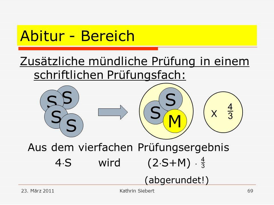 23. März 2011Kathrin Siebert69 Abitur - Bereich Zusätzliche mündliche Prüfung in einem schriftlichen Prüfungsfach: S S S S S M Aus dem vierfachen Prüf