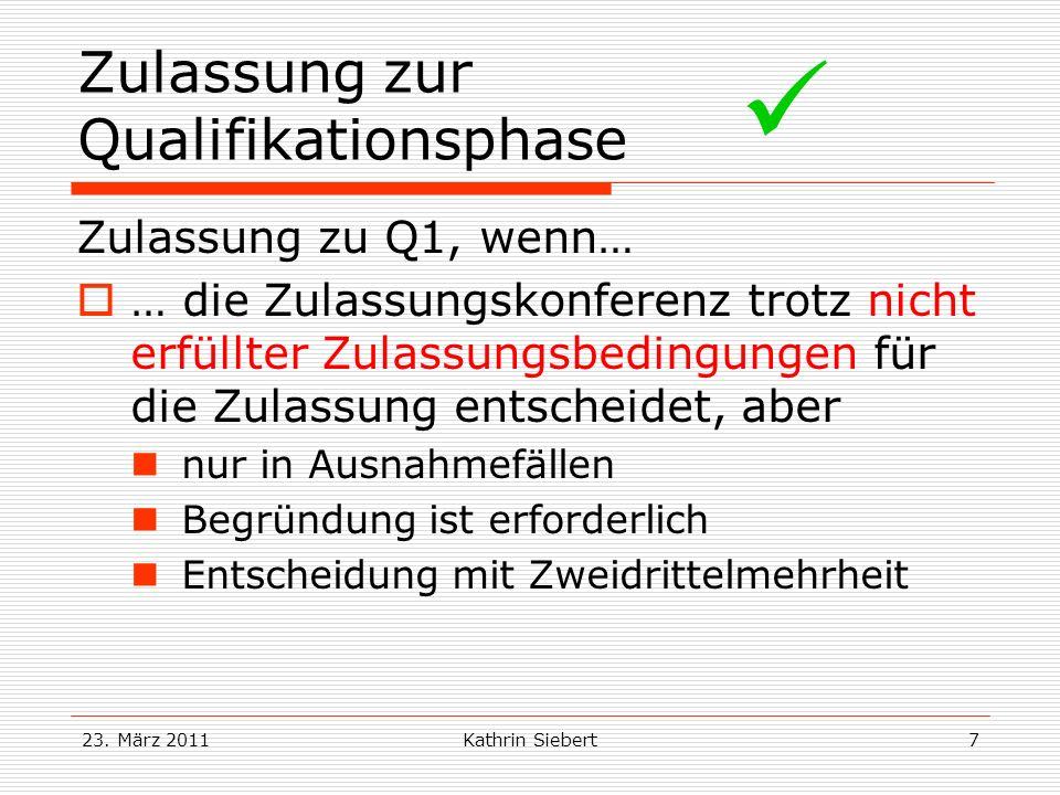 23. März 2011Kathrin Siebert7 Zulassung zur Qualifikationsphase Zulassung zu Q1, wenn… … die Zulassungskonferenz trotz nicht erfüllter Zulassungsbedin