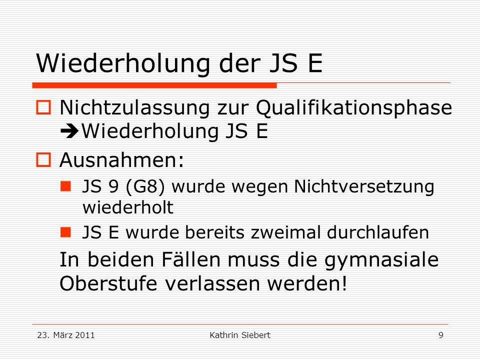 23. März 2011Kathrin Siebert9 Wiederholung der JS E Nichtzulassung zur Qualifikationsphase Wiederholung JS E Ausnahmen: JS 9 (G8) wurde wegen Nichtver