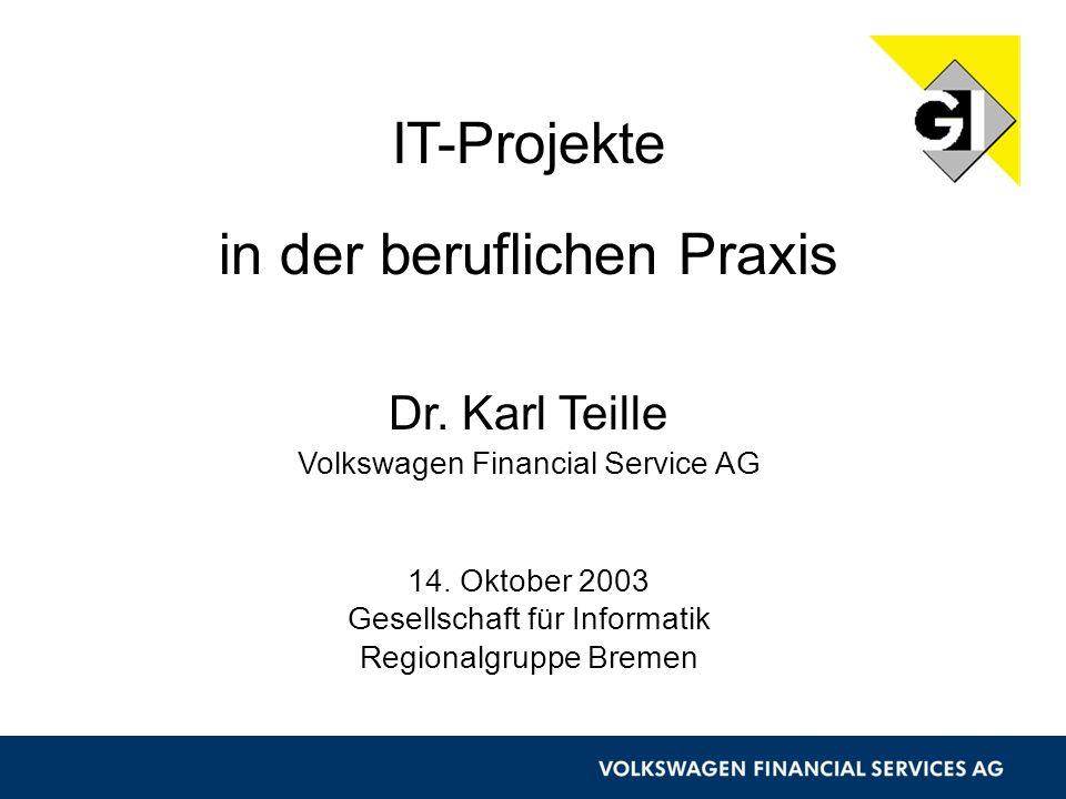 1 IT-Projekte in der beruflichen Praxis Dr. Karl Teille Volkswagen Financial Service AG 14. Oktober 2003 Gesellschaft für Informatik Regionalgruppe Br