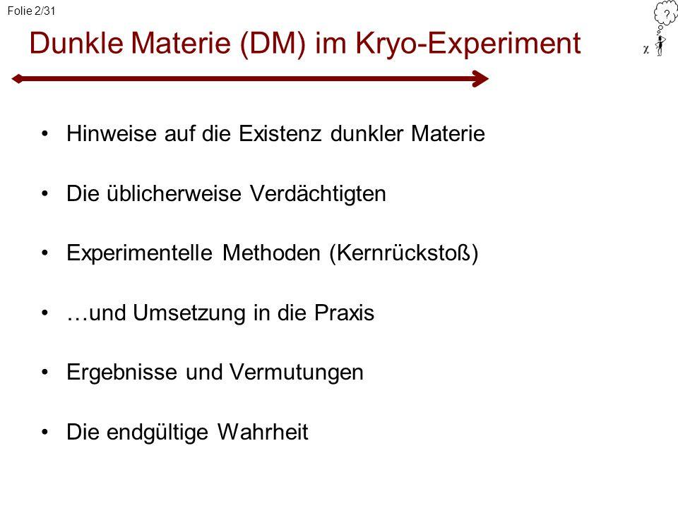 ? Folie 2/31 Dunkle Materie (DM) im Kryo-Experiment Hinweise auf die Existenz dunkler Materie Die üblicherweise Verdächtigten Experimentelle Methoden