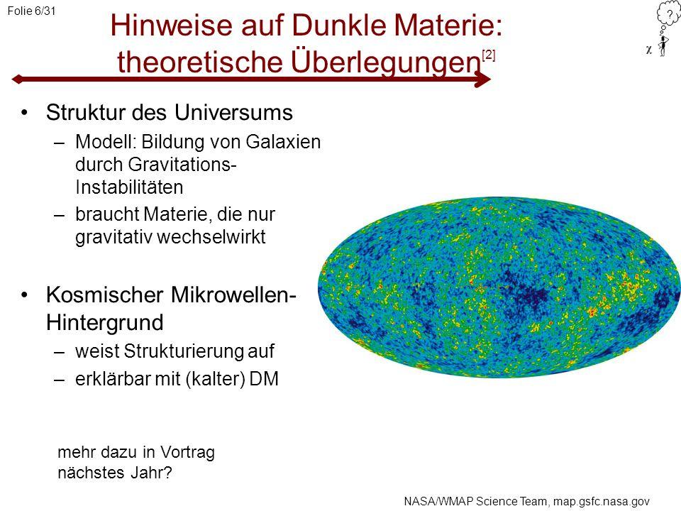 ? Folie 6/31 Hinweise auf Dunkle Materie: theoretische Überlegungen [2] Struktur des Universums –Modell: Bildung von Galaxien durch Gravitations- Inst