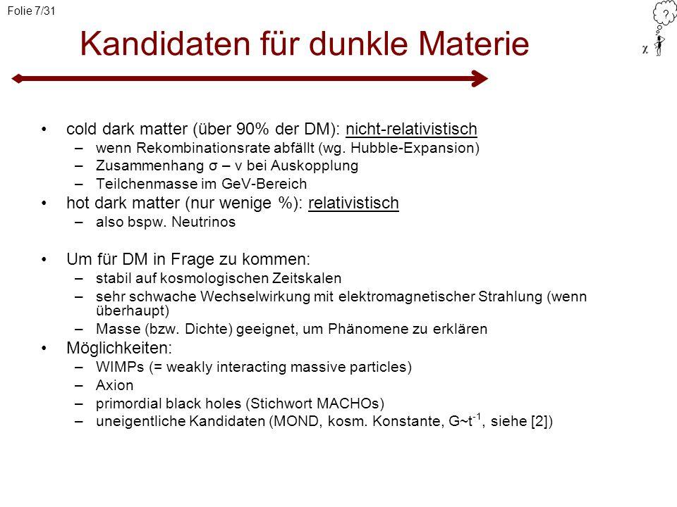 ? Folie 7/31 Kandidaten für dunkle Materie cold dark matter (über 90% der DM): nicht-relativistisch –wenn Rekombinationsrate abfällt (wg. Hubble-Expan