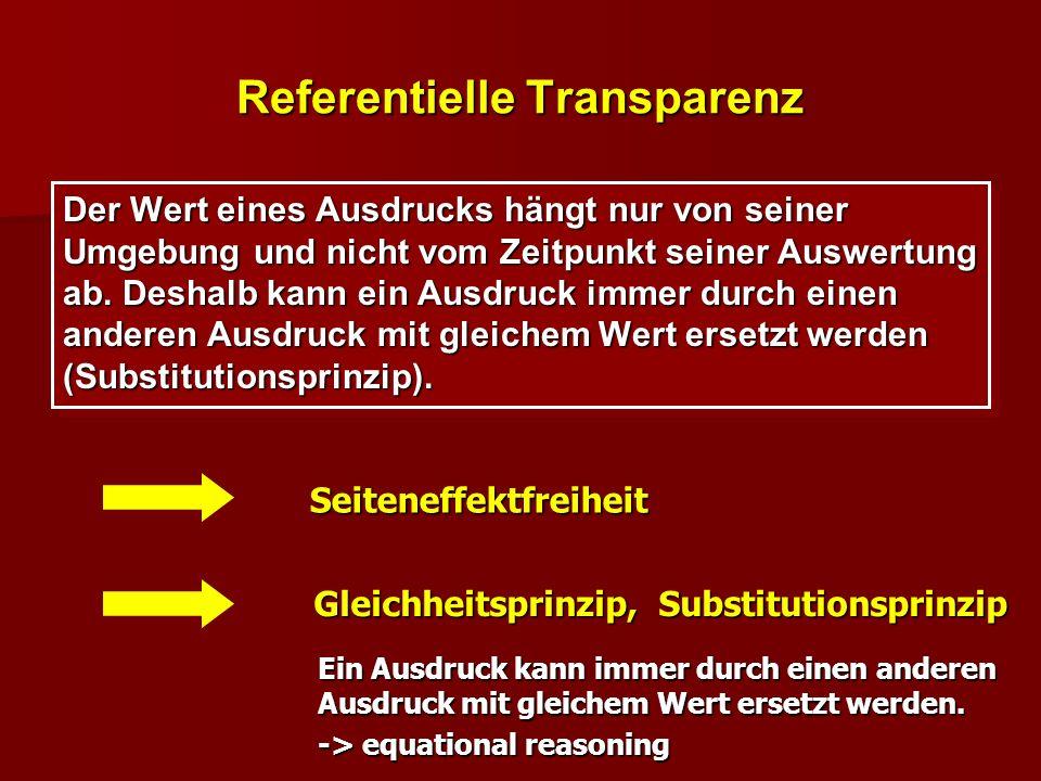 Referentielle Transparenz Der Wert eines Ausdrucks hängt nur von seiner Umgebung und nicht vom Zeitpunkt seiner Auswertung ab. Deshalb kann ein Ausdru