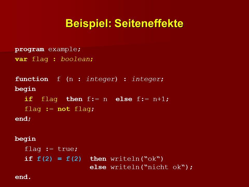 Beispiel: Seiteneffekte program example; var flag : boolean; function f (n : integer) : integer; begin if flag then f:= n else f:= n+1; flag := not fl