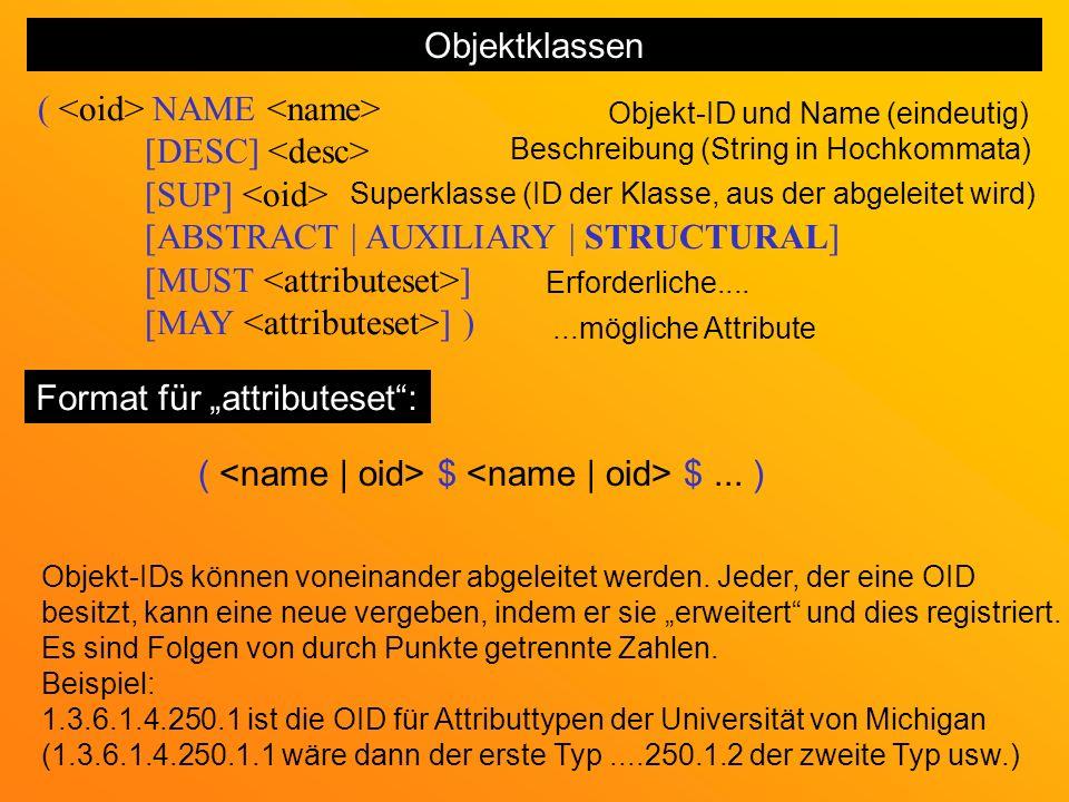 Objektklassen ( NAME [DESC] [SUP] [ABSTRACT | AUXILIARY | STRUCTURAL] [MUST ] [MAY ] ) Objekt-ID und Name (eindeutig) Beschreibung (String in Hochkommata) Superklasse (ID der Klasse, aus der abgeleitet wird) Erforderliche.......mögliche Attribute Format für attributeset: ( $ $...