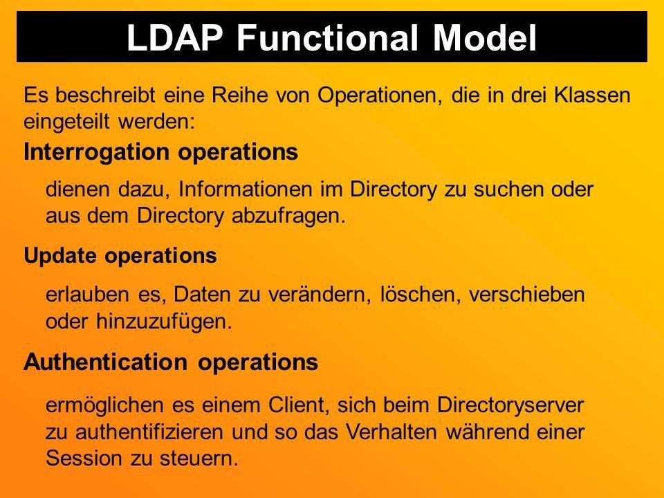 LDAP Functional Model Es beschreibt eine Reihe von Operationen, die in drei Klassen eingeteilt werden: Interrogation operations dienen dazu, Informationen im Directory zu suchen oder aus dem Directory abzufragen.