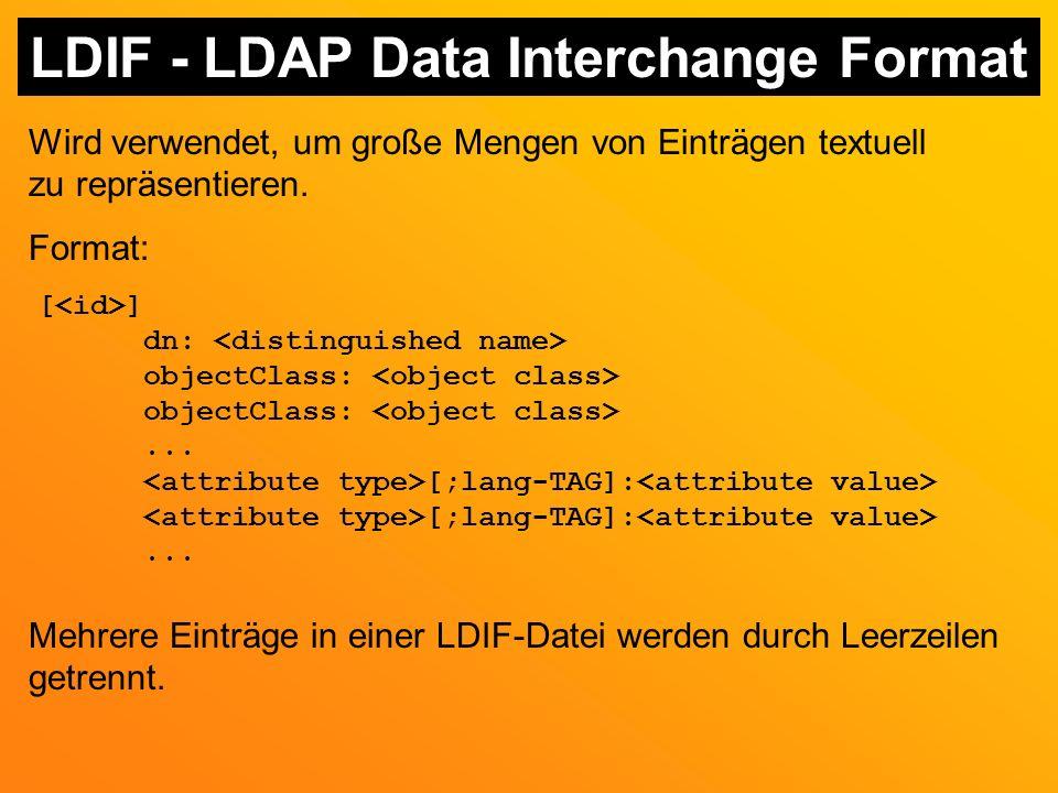 LDIF - LDAP Data Interchange Format Wird verwendet, um große Mengen von Einträgen textuell zu repräsentieren.
