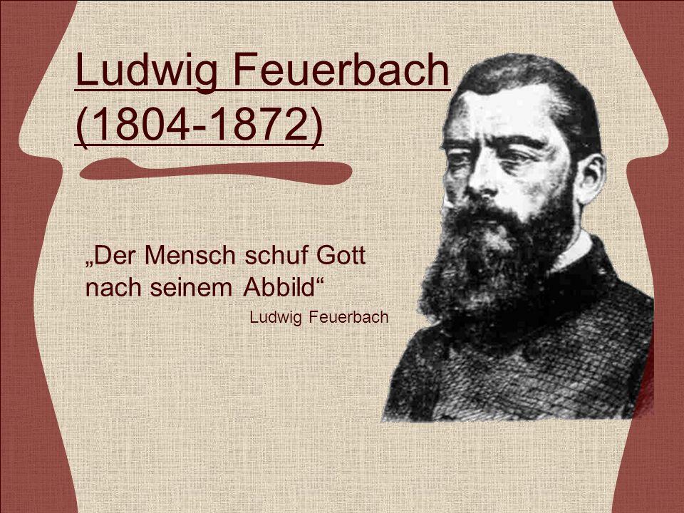 Ludwig Feuerbach (1804-1872) Der Mensch schuf Gott nach seinem Abbild Ludwig Feuerbach