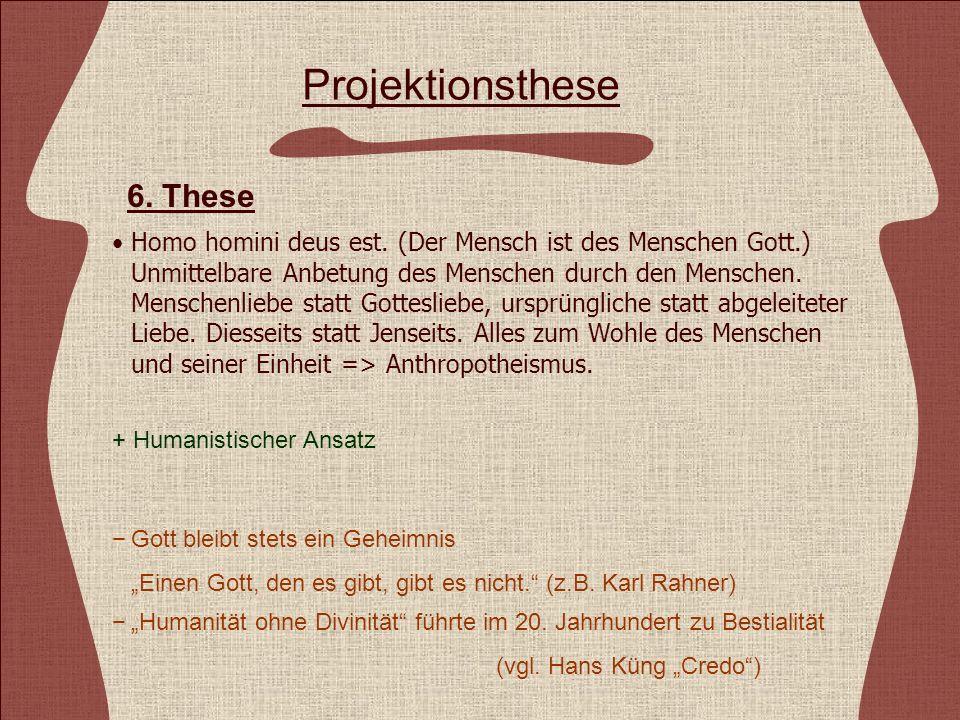 Projektionsthese Homo homini deus est. (Der Mensch ist des Menschen Gott.) Unmittelbare Anbetung des Menschen durch den Menschen. Menschenliebe statt