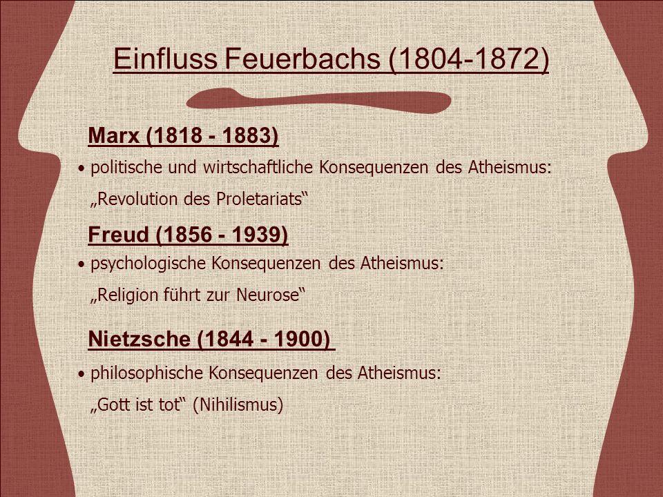 Einfluss Feuerbachs (1804-1872) politische und wirtschaftliche Konsequenzen des Atheismus: Revolution des Proletariats Marx (1818 - 1883) Freud (1856 - 1939) Nietzsche (1844 - 1900) psychologische Konsequenzen des Atheismus: Religion führt zur Neurose philosophische Konsequenzen des Atheismus: Gott ist tot (Nihilismus)