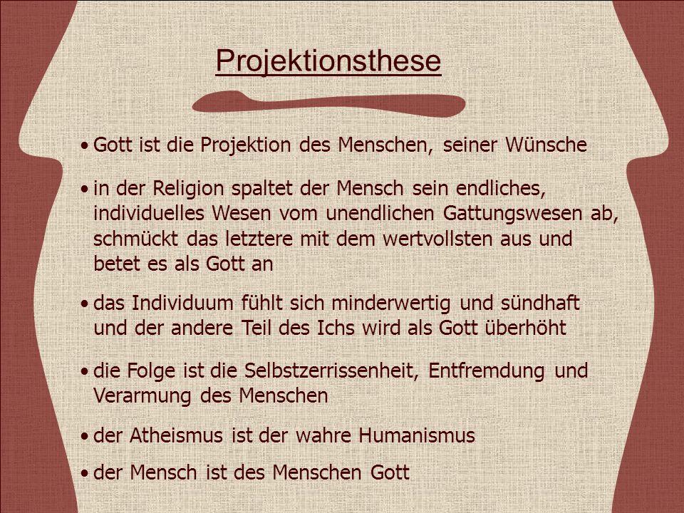 Projektionsthese Gott ist die Projektion des Menschen, seiner Wünsche in der Religion spaltet der Mensch sein endliches, individuelles Wesen vom unendlichen Gattungswesen ab, schmückt das letztere mit dem wertvollsten aus und betet es als Gott an das Individuum fühlt sich minderwertig und sündhaft und der andere Teil des Ichs wird als Gott überhöht die Folge ist die Selbstzerrissenheit, Entfremdung und Verarmung des Menschen der Atheismus ist der wahre Humanismus der Mensch ist des Menschen Gott