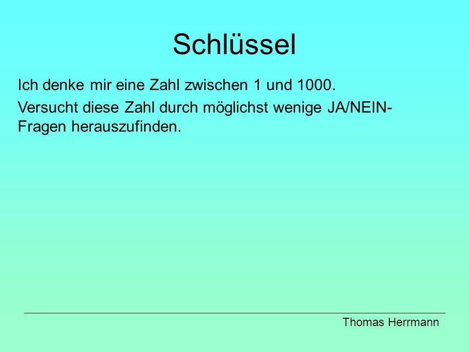 Schlüssel Ich denke mir eine Zahl zwischen 1 und 1000. Versucht diese Zahl durch möglichst wenige JA/NEIN- Fragen herauszufinden. Thomas Herrmann