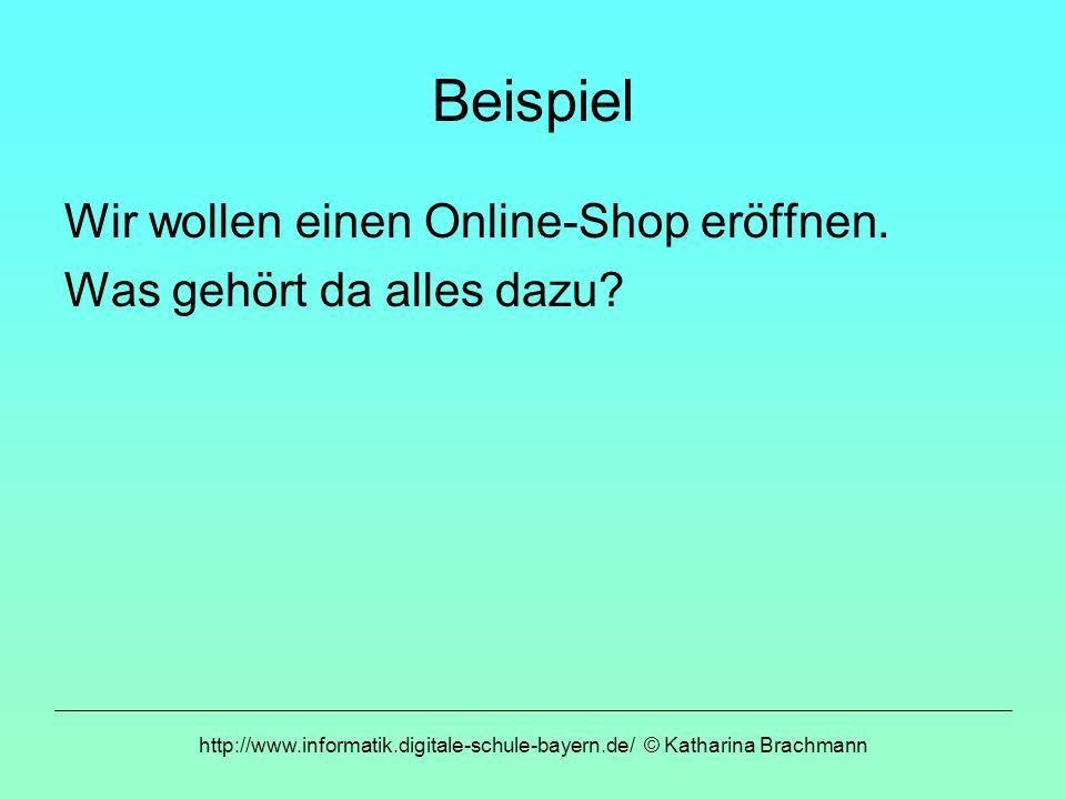 http://www.informatik.digitale-schule-bayern.de/ © Katharina Brachmann Beispiel Wir wollen einen Online-Shop eröffnen. Was gehört da alles dazu?