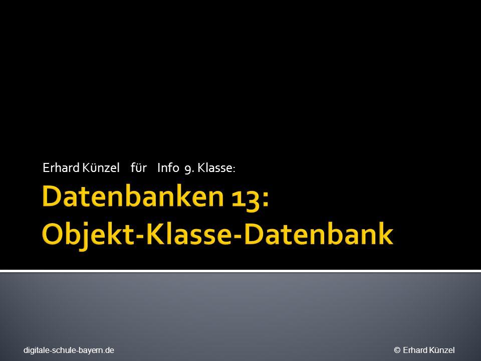 Objekt Daten- satz KlasseSchema Grundwissen Datenbank Wir nutzen Objekte und Klassen für den Entwurf des DBSchemas digitale-schule-bayern.de © Erhard Künzel