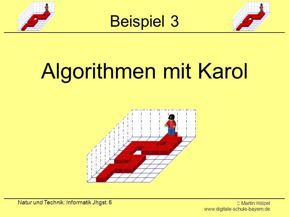 Martin Hölzel www.digitale-schule-bayern.de Natur und Technik: Informatik Jhgst. 6 Beispiel 3 Algorithmen mit Karol