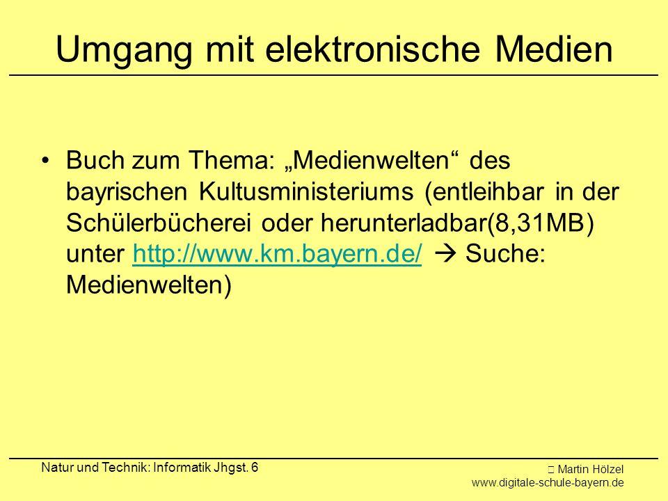 Martin Hölzel www.digitale-schule-bayern.de Natur und Technik: Informatik Jhgst. 6 Umgang mit elektronische Medien Buch zum Thema: Medienwelten des ba