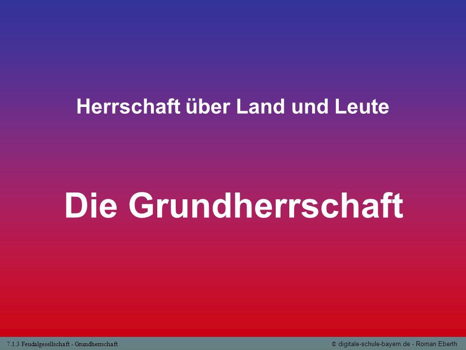 7.1.3 Feudalgesellschaft - Grundherrschaft© digitale-schule-bayern.de - Roman Eberth Herrschaft über Land und Leute Die Grundherrschaft