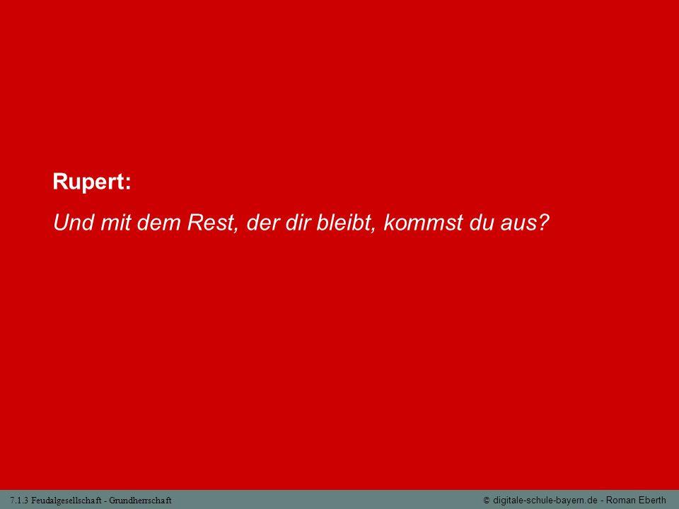 7.1.3 Feudalgesellschaft - Grundherrschaft© digitale-schule-bayern.de - Roman Eberth Rupert: Und mit dem Rest, der dir bleibt, kommst du aus?