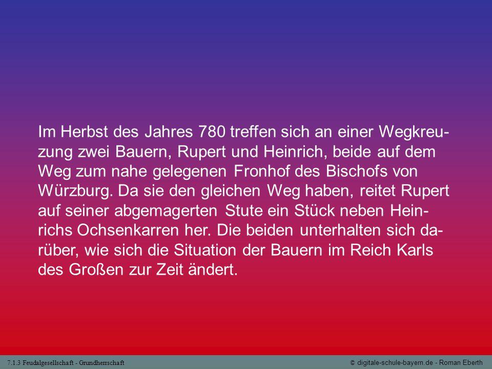 7.1.3 Feudalgesellschaft - Grundherrschaft© digitale-schule-bayern.de - Roman Eberth Arbeitsfragen: 1.In welche drei Gruppen lässt sich der mittelalterliche Bauern- stand unterteilen.
